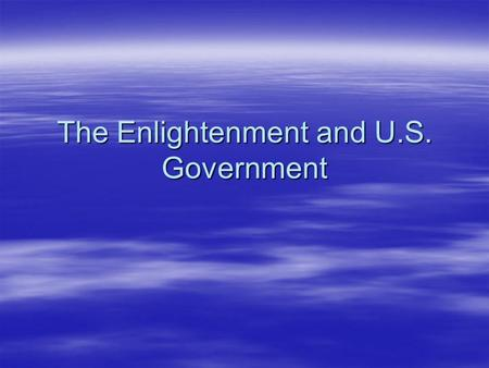 The Enlightenment and U.S. Government. The Enlightenment A time of new and revolutionary ideas in Europe during the late 1600s and 1700s A time of new.