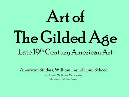Art of The Gilded Age Late 19 th Century American Art American Studies, William Fremd High School Mrs. Olsen, Mr. Palmer Mr. Schaefer Ms. MarshMr. McCusker.