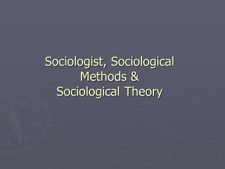 Sociologist, Sociological Methods & Sociological Theory.