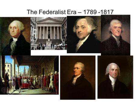 The Federalist Era – 1789 -1817.