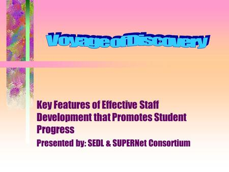 Key Features of Effective Staff Development that Promotes Student Progress Presented by: SEDL & SUPERNet Consortium.