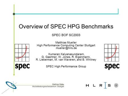Höchstleistungsrechenzentrum Stuttgart Matthias M üller Overview of SPEC HPG Benchmarks SPEC BOF SC2003 Matthias Mueller High Performance Computing Center.
