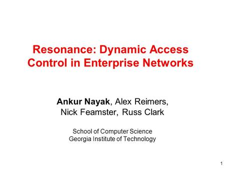 1 Resonance: Dynamic Access Control in Enterprise Networks Ankur Nayak, Alex Reimers, Nick Feamster, Russ Clark School of Computer Science Georgia Institute.