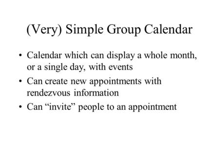 (Very) Simple Group Calendar Calendar which can display a whole month, or a single day, with events Can create new appointments with rendezvous information.