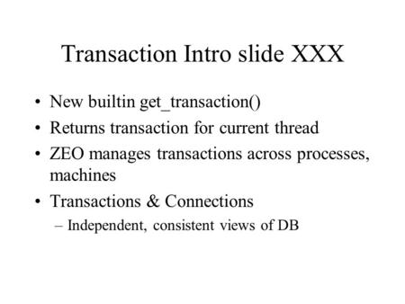Transaction Intro slide XXX New builtin get_transaction() Returns transaction for current thread ZEO manages transactions across processes, machines Transactions.