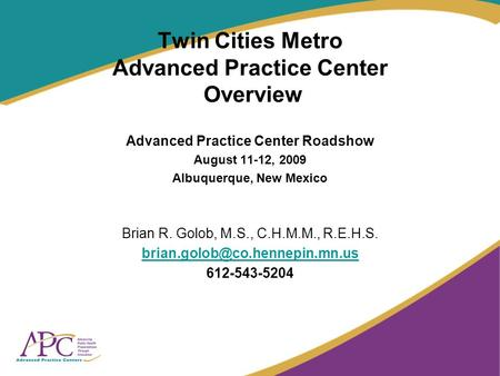 Twin Cities Metro Advanced Practice Center Overview Advanced Practice Center Roadshow August 11-12, 2009 Albuquerque, New Mexico Brian R. Golob, M.S.,