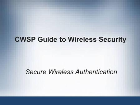CWSP Guide to Wireless Security Secure Wireless Authentication.