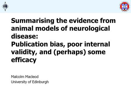 Summarising the evidence from animal models of neurological disease: Publication bias, poor internal validity, and (perhaps) some efficacy Malcolm Macleod.