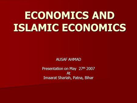 ECONOMICS AND ISLAMIC ECONOMICS AUSAF AHMAD Presentation on May 27 th 2007 At Imaarat Shariah, Patna, Bihar.