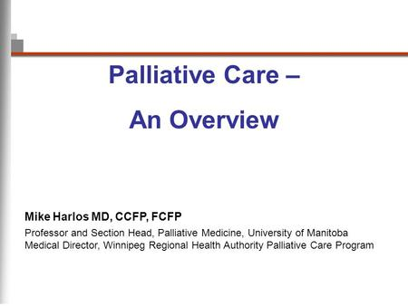 Palliative Care – An Overview Professor and Section Head, Palliative Medicine, University of Manitoba Medical Director, Winnipeg Regional Health Authority.