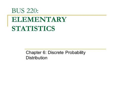 BUS 220: ELEMENTARY STATISTICS Chapter 6: Discrete Probability Distribution.