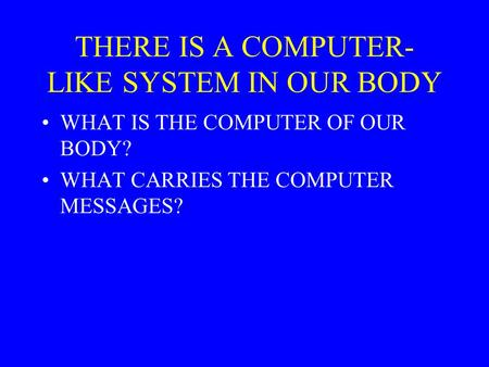 THERE IS A COMPUTER- LIKE SYSTEM IN OUR BODY WHAT IS THE COMPUTER OF OUR BODY? WHAT CARRIES THE COMPUTER MESSAGES?