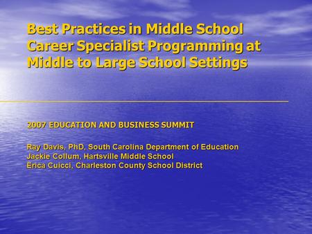Best Practices in Middle School Career Specialist Programming at Middle to Large School Settings 2007 EDUCATION AND BUSINESS SUMMIT Ray Davis, PhD, South.