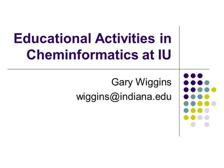 Educational Activities in Cheminformatics at IU Gary Wiggins