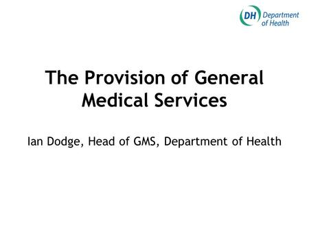 The Provision of General Medical Services Ian Dodge, Head of GMS, Department of Health.