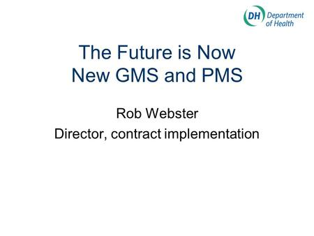 The Future is Now New GMS and PMS Rob Webster Director, contract implementation.
