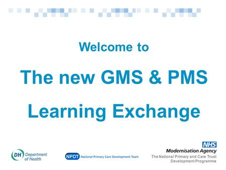 Welcome to The new GMS & PMS Learning Exchange The National Primary and Care Trust Development Programme.