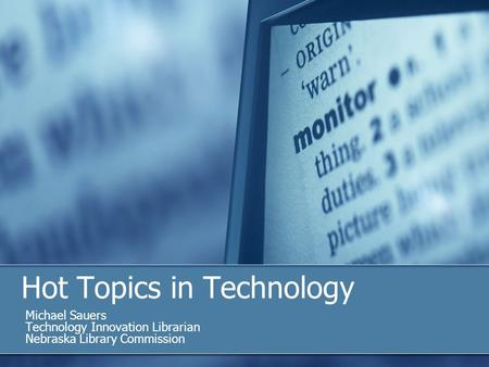 Hot Topics in Technology Michael Sauers Technology Innovation Librarian Nebraska Library Commission.