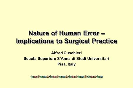 Nature of Human Error – Implications to Surgical Practice Alfred Cuschieri Scuola Superiore SAnna di Studi Universitari Pisa, Italy.