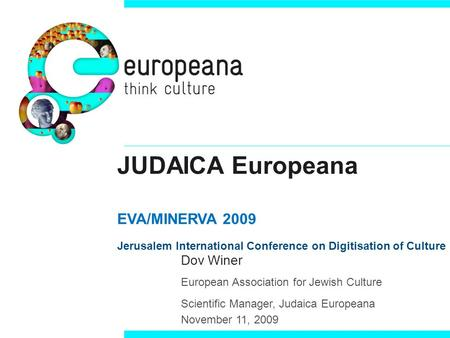 JUDAICA Europeana EVA/MINERVA 2009 Jerusalem International Conference on Digitisation of Culture Dov Winer European Association for Jewish Culture Scientific.