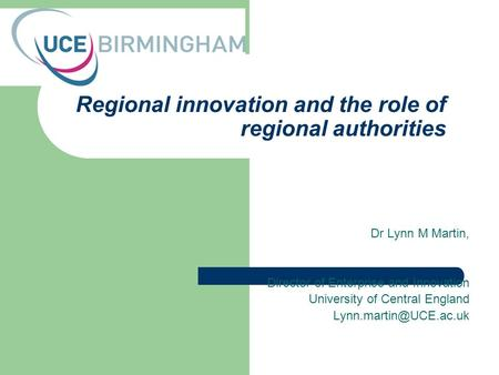 Regional innovation and the role of regional authorities Dr Lynn M Martin, Director of Enterprise and Innovation University of Central England Lynn.martin@UCE.ac.uk.