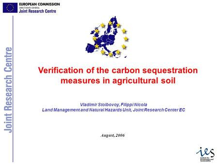 1 Vladimir Stolbovoy, Filippi Nicola Land Management and Natural Hazards Unit, Joint Research Center EC Verification of the carbon sequestration measures.