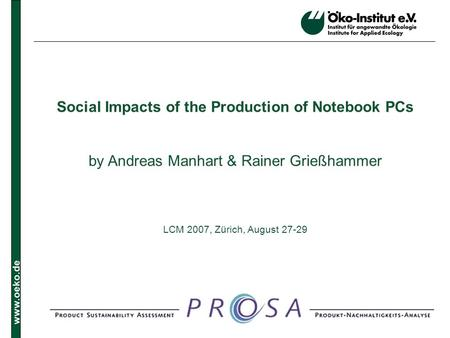 Www.oeko.de Social Impacts of the Production of Notebook PCs by Andreas Manhart & Rainer Grießhammer LCM 2007, Zürich, August 27-29.
