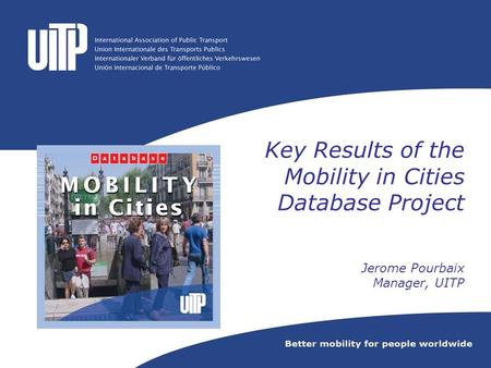 Key Results of the Mobility in Cities Database Project Jerome Pourbaix Manager, UITP.