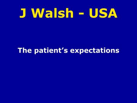 J Walsh - USA The patients expectations. Personal History of J. Walsh When did the disease start Symptoms Effects on daily life Treatment Expectations.