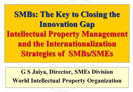 SMBs: The Key to Closing the Innovation Gap Intellectual Property Management and the Internationalization Strategies of SMBs/SMEs G S Jaiya, Director,