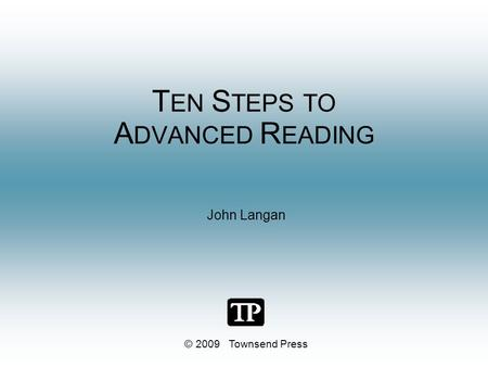 T EN S TEPS TO A DVANCED R EADING John Langan © 2009 Townsend Press.
