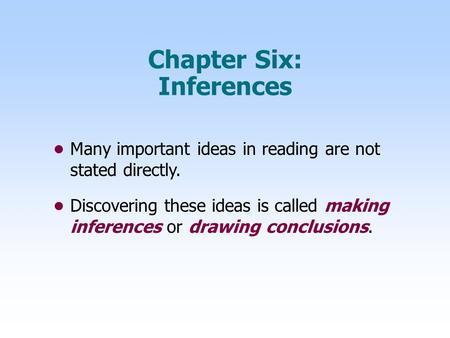Chapter Six: Inferences Many important ideas in reading are not stated directly. Discovering these ideas is called making inferences or drawing conclusions.