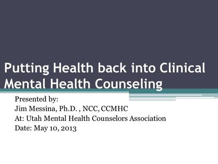 Putting Health back into Clinical Mental Health Counseling Presented by: Jim Messina, Ph.D., NCC, CCMHC At: Utah Mental Health Counselors Association Date: