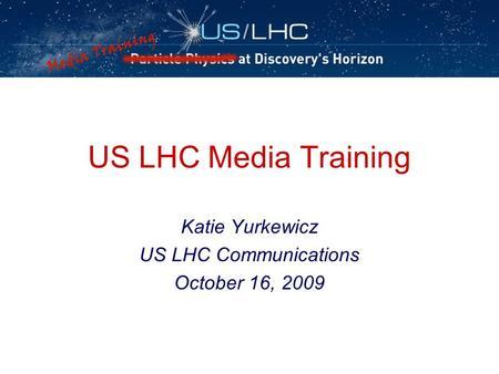 US LHC Media Training Katie Yurkewicz US LHC Communications October 16, 2009.