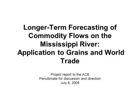 Longer-Term Forecasting of Commodity Flows on the Mississippi River: Application to Grains and World Trade Project report to the ACE Penultimate for discussion.