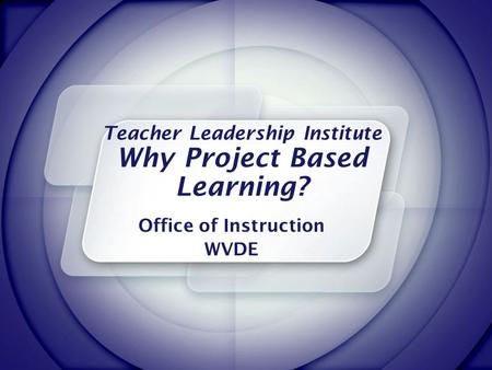 Teacher Leadership Institute Why Project Based Learning? Office of Instruction WVDE.