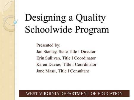 Designing a Quality Schoolwide Program Presented by: Jan Stanley, State Title I Director Erin Sullivan, Title I Coordinator Karen Davies, Title I Coordinator.