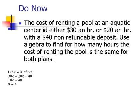 Do Now The cost of renting a pool at an aquatic center id either $30 an hr. or $20 an hr. with a $40 non refundable deposit. Use algebra to find for how.