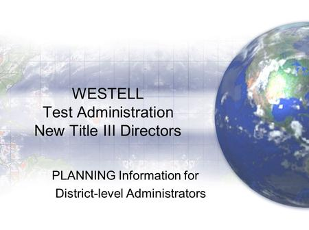 WESTELL Test Administration New Title III Directors PLANNING Information for District-level Administrators.