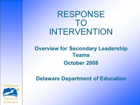 RESPONSE TO INTERVENTION Overview for Secondary Leadership Teams October 2008 Delaware Department of Education.