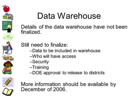 Data Warehouse Details of the data warehouse have not been finalized. Still need to finalize: –Data to be included in warehouse –Who will have access –Security.