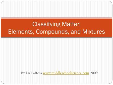 By Liz LaRosa www.middleschoolscience.com 2009www.middleschoolscience.com Classifying Matter: Elements, Compounds, and Mixtures.