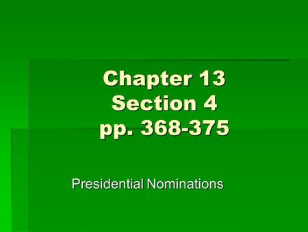 Chapter 13 Section 4 pp. 368-375 Presidential Nominations.