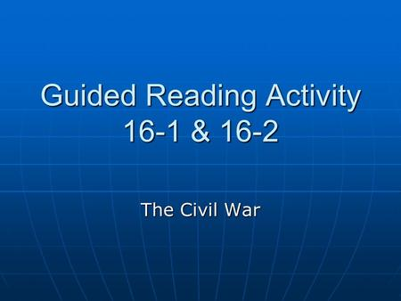 Guided Reading Activity 16-1 & 16-2 The Civil War.