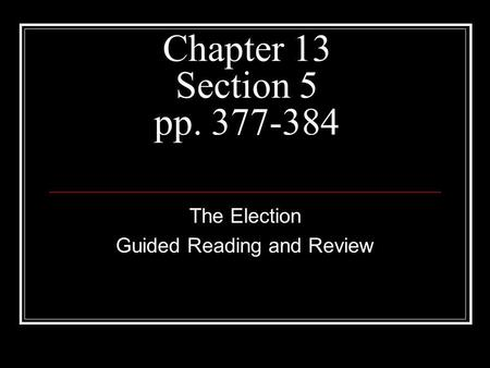 Chapter 13 Section 5 pp. 377-384 The Election Guided Reading and Review.
