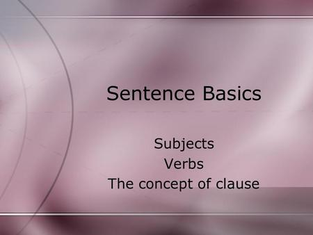Sentence Basics Subjects Verbs The concept of clause.