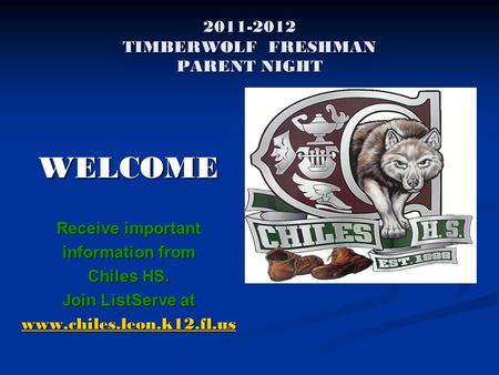 2011-2012 TIMBERWOLF FRESHMAN PARENT NIGHT WELCOME Receive important information from Chiles HS. Join ListServe at www.chiles.leon.k12.fl.us.