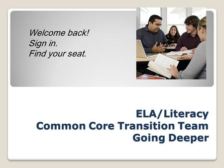 ELA/Literacy Common Core Transition Team Going Deeper Welcome back! Sign in. Find your seat.