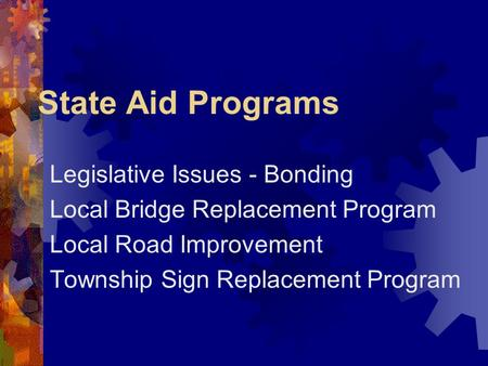 State Aid Programs Legislative Issues - Bonding Local Bridge Replacement Program Local Road Improvement Township Sign Replacement Program.