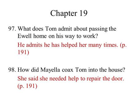 Chapter 19 97. What does Tom admit about passing the Ewell home on his way to work? He admits he has helped her many times. (p. 191) 98. How did Mayella.